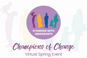 """Graphic with silhouettes of four people and text that reads """"Standing with Immigrants - Champions of Change - Virtual Spring Event"""""""